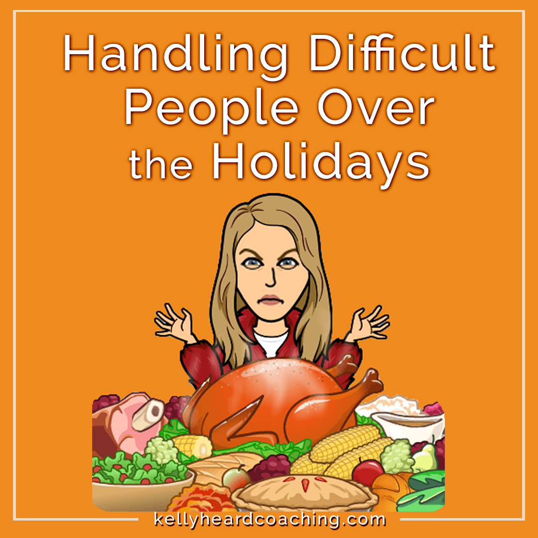 Handling Difficult People over the Holidays Kelly Heard Coaching